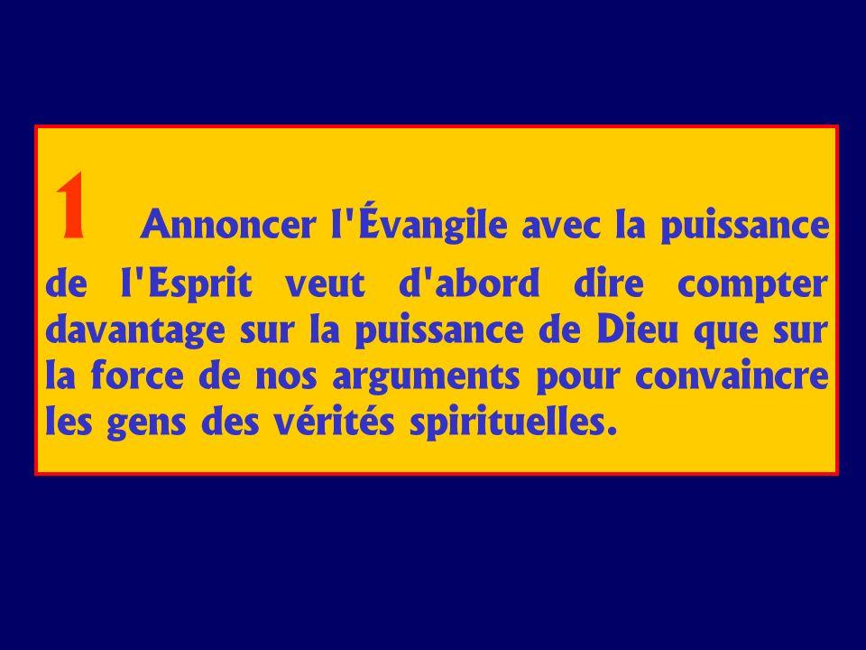 1 Annoncer l'Évangile avec la puissance de l'Esprit veut d'abord dire compter davantage sur la puissance de Dieu que sur la force de nos arguments pou