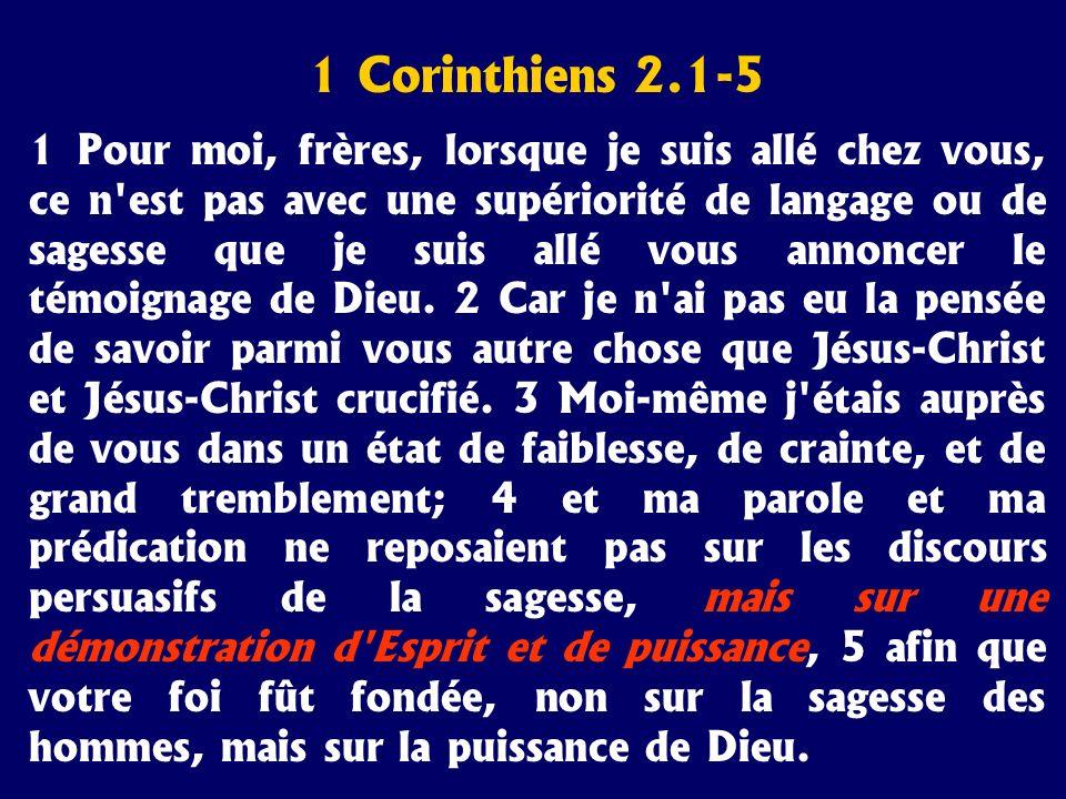 1 Corinthiens 2.1-5 1 Pour moi, frères, lorsque je suis allé chez vous, ce n'est pas avec une supériorité de langage ou de sagesse que je suis allé vo