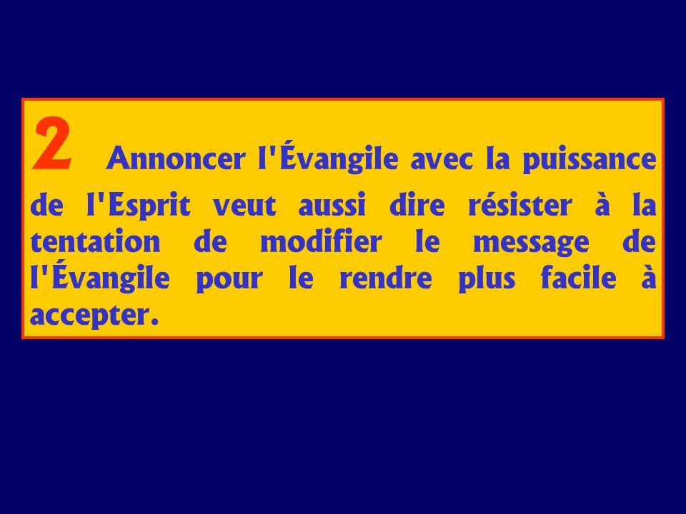2 Annoncer l'Évangile avec la puissance de l'Esprit veut aussi dire résister à la tentation de modifier le message de l'Évangile pour le rendre plus f