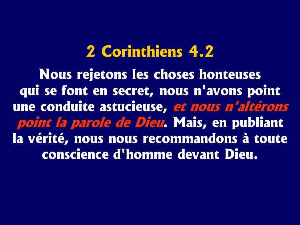 2 Corinthiens 4.2 Nous rejetons les choses honteuses qui se font en secret, nous n'avons point une conduite astucieuse, et nous n'altérons point la pa