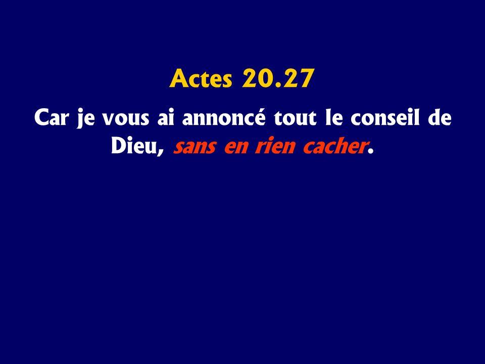 Actes 20.27 Car je vous ai annoncé tout le conseil de Dieu, sans en rien cacher.