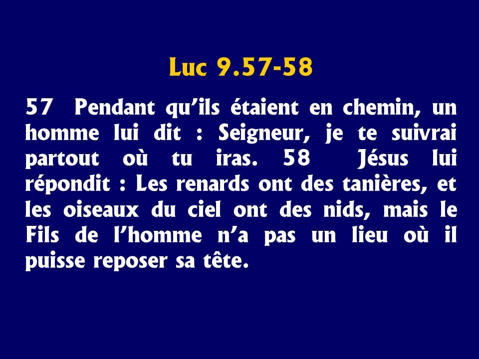Luc 9.57-58 57 Pendant quils étaient en chemin, un homme lui dit : Seigneur, je te suivrai partout où tu iras. 58 Jésus lui répondit : Les renards ont