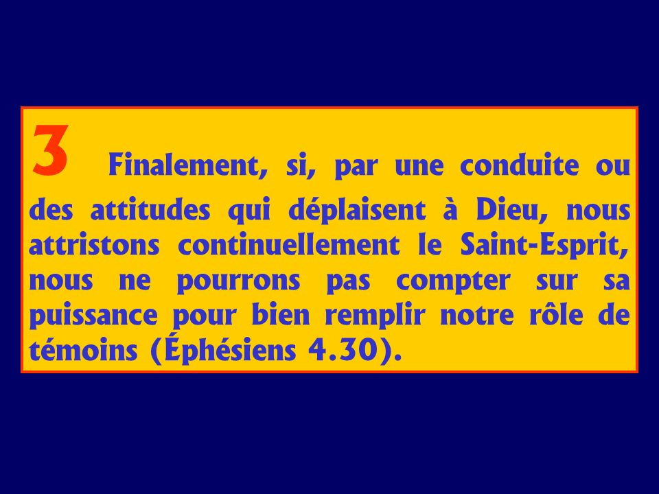 3 Finalement, si, par une conduite ou des attitudes qui déplaisent à Dieu, nous attristons continuellement le Saint-Esprit, nous ne pourrons pas compt