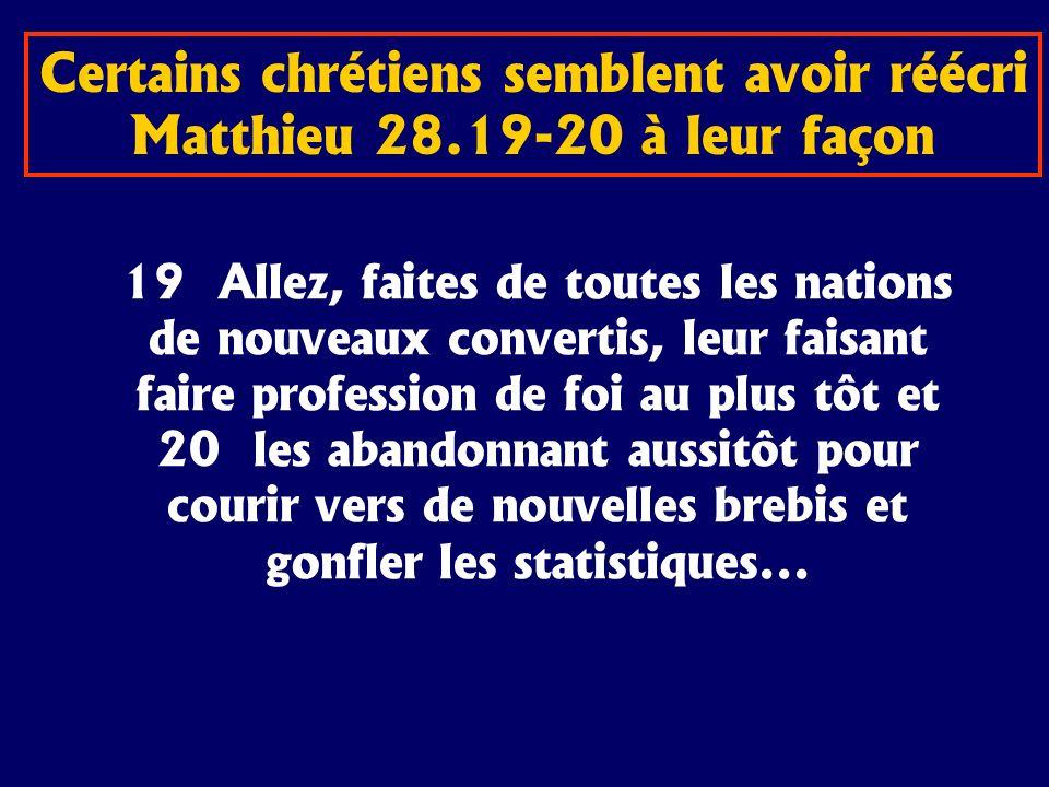 Certains chrétiens semblent avoir réécri Matthieu 28.19-20 à leur façon 19 Allez, faites de toutes les nations de nouveaux convertis, leur faisant fai