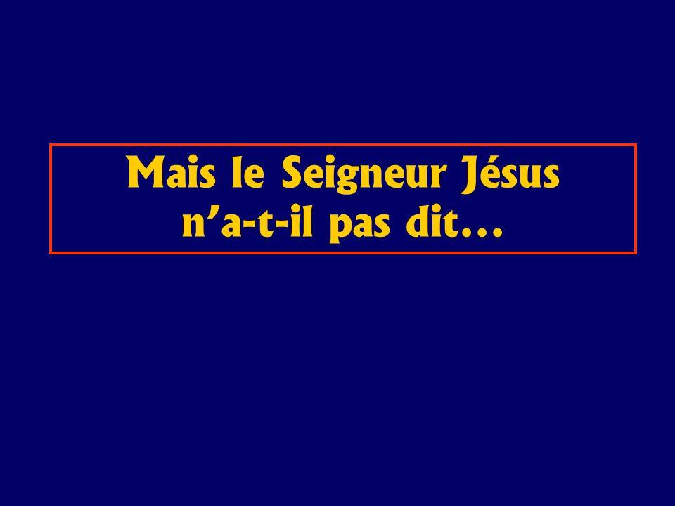 Mais le Seigneur Jésus na-t-il pas dit...