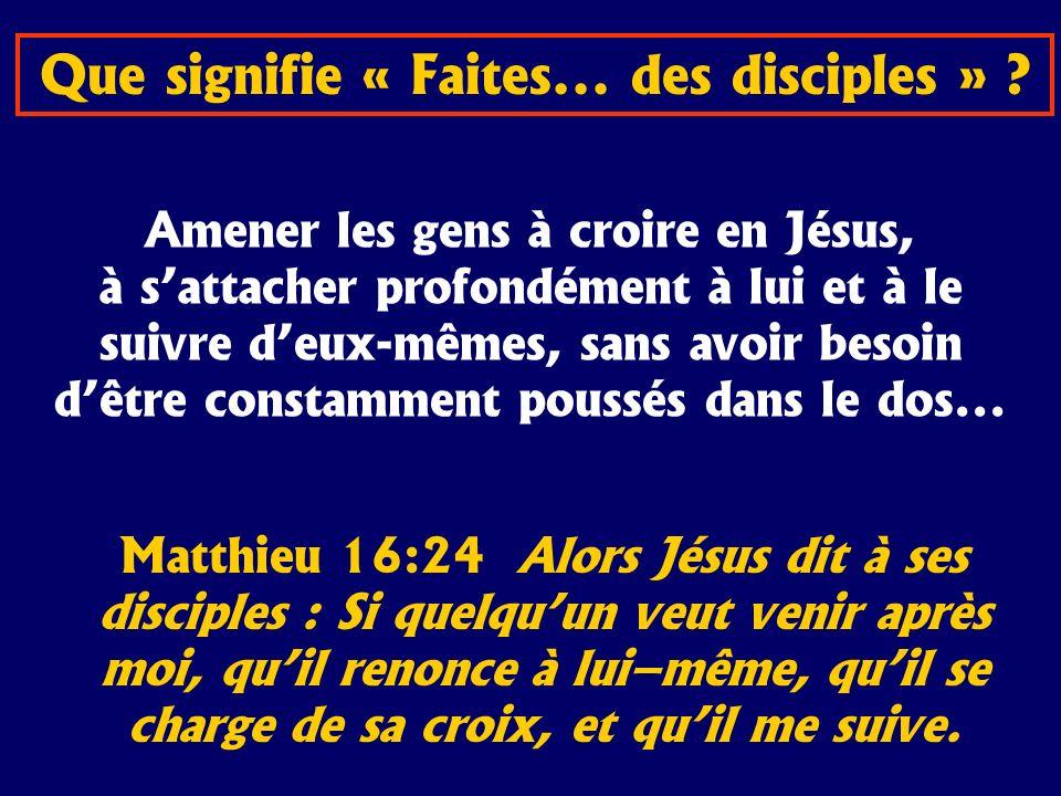 Que signifie « Faites... des disciples » ? Amener les gens à croire en Jésus, à sattacher profondément à lui et à le suivre deux-mêmes, sans avoir bes