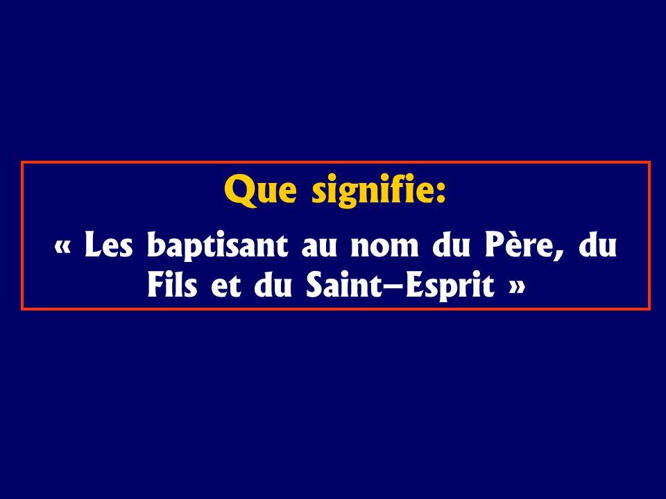 Que signifie: « Les baptisant au nom du Père, du Fils et du Saint–Esprit »