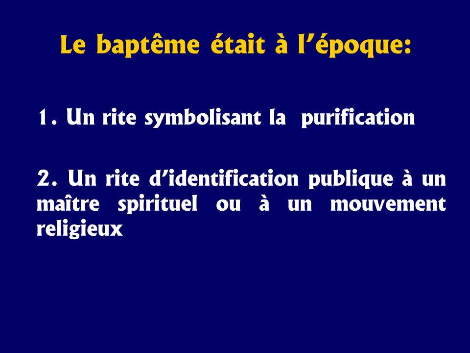 L e baptême était à lépoque: 1. Un rite symbolisant la purification 2. Un rite didentification publique à un maître spirituel ou à un mouvement religi