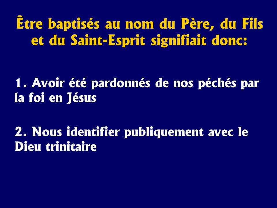 Être baptisés au nom du Père, du Fils et du Saint-Esprit signifiait donc: 1. Avoir été pardonnés de nos péchés par la foi en Jésus 2. Nous identifier