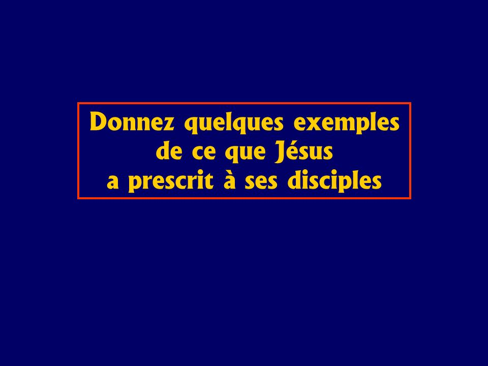 Donnez quelques exemples de ce que Jésus a prescrit à ses disciples
