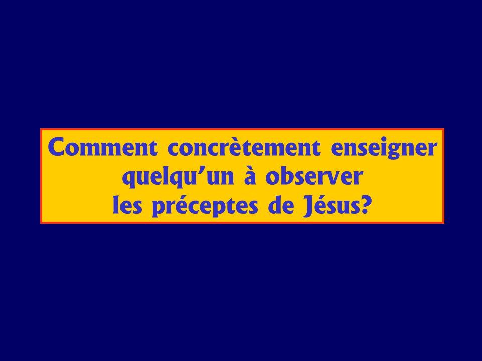 Comment concrètement enseigner quelquun à observer les préceptes de Jésus?