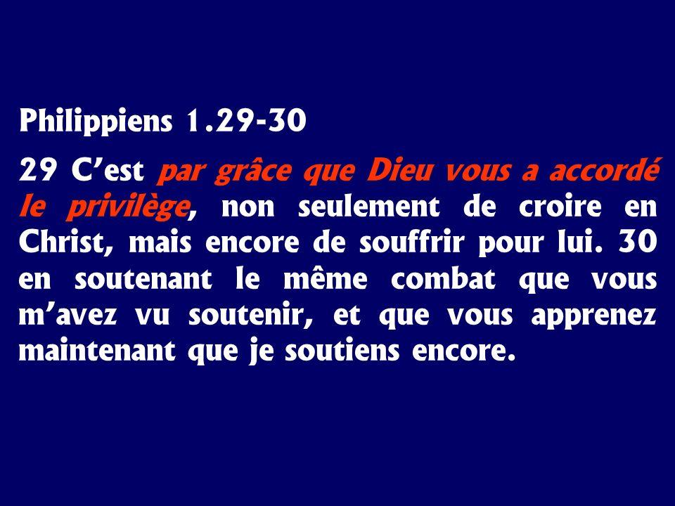 Philippiens 1.29-30 29 Cest par grâce que Dieu vous a accordé le privilège, non seulement de croire en Christ, mais encore de souffrir pour lui. 30 en