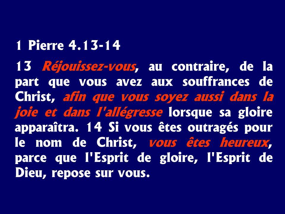 1 Pierre 4.13-14 13 Réjouissez-vous, au contraire, de la part que vous avez aux souffrances de Christ, afin que vous soyez aussi dans la joie et dans