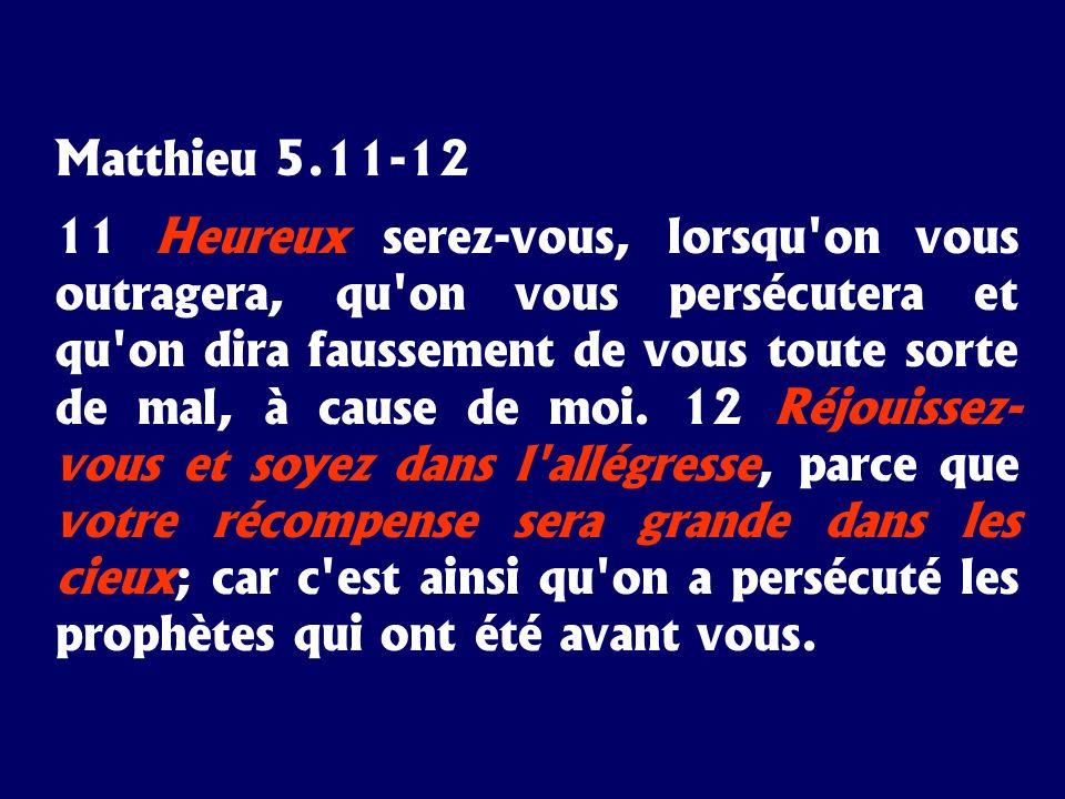 Matthieu 5.11-12 11 Heureux serez-vous, lorsqu'on vous outragera, qu'on vous persécutera et qu'on dira faussement de vous toute sorte de mal, à cause