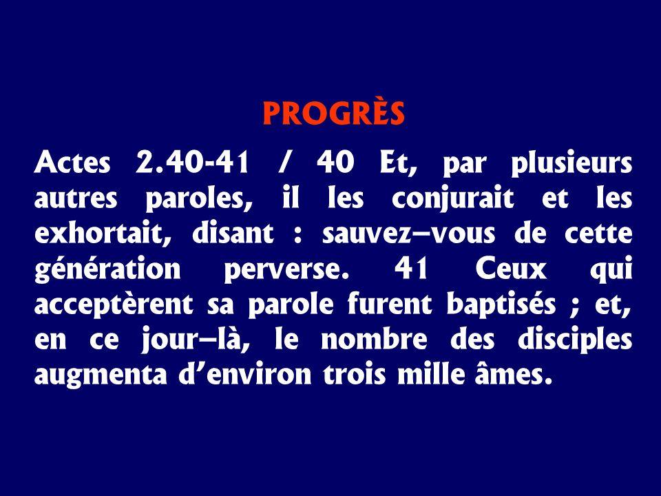 PROGRÈS Actes 2.40-41 / 40 Et, par plusieurs autres paroles, il les conjurait et les exhortait, disant : sauvez–vous de cette génération perverse. 41