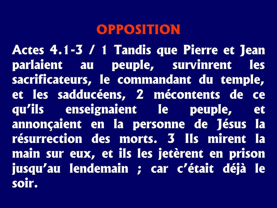 OPPOSITION Actes 4.1-3 / 1 Tandis que Pierre et Jean parlaient au peuple, survinrent les sacrificateurs, le commandant du temple, et les sadducéens, 2