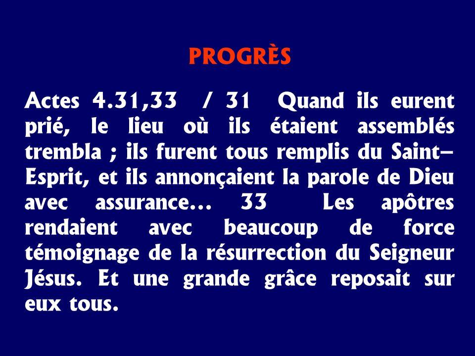 PROGRÈS Actes 4.31,33 / 31 Quand ils eurent prié, le lieu où ils étaient assemblés trembla ; ils furent tous remplis du Saint– Esprit, et ils annonçai