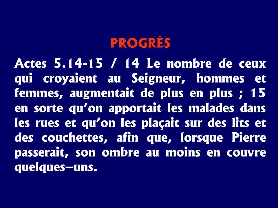 PROGRÈS Actes 5.14-15 / 14 Le nombre de ceux qui croyaient au Seigneur, hommes et femmes, augmentait de plus en plus ; 15 en sorte quon apportait les