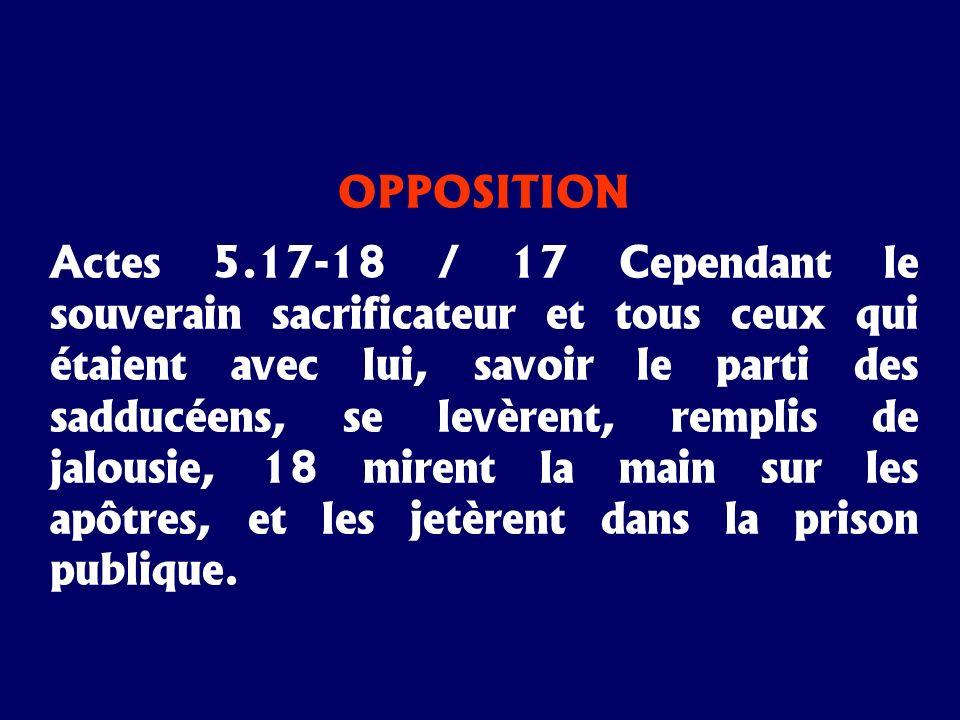 OPPOSITION Actes 5.17-18 / 17 Cependant le souverain sacrificateur et tous ceux qui étaient avec lui, savoir le parti des sadducéens, se levèrent, rem