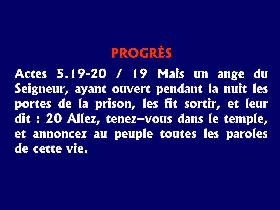 PROGRÈS Actes 5.19-20 / 19 Mais un ange du Seigneur, ayant ouvert pendant la nuit les portes de la prison, les fit sortir, et leur dit : 20 Allez, ten