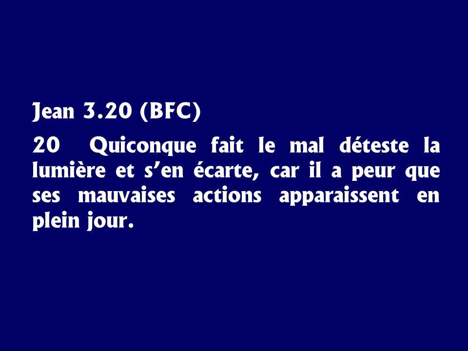 Jean 3.20 (BFC) 20 Quiconque fait le mal déteste la lumière et sen écarte, car il a peur que ses mauvaises actions apparaissent en plein jour.