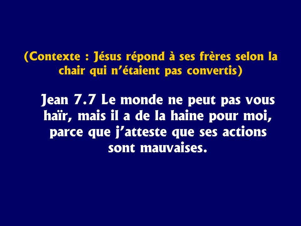 (Contexte : Jésus répond à ses frères selon la chair qui nétaient pas convertis) Jean 7.7 Le monde ne peut pas vous haïr, mais il a de la haine pour m