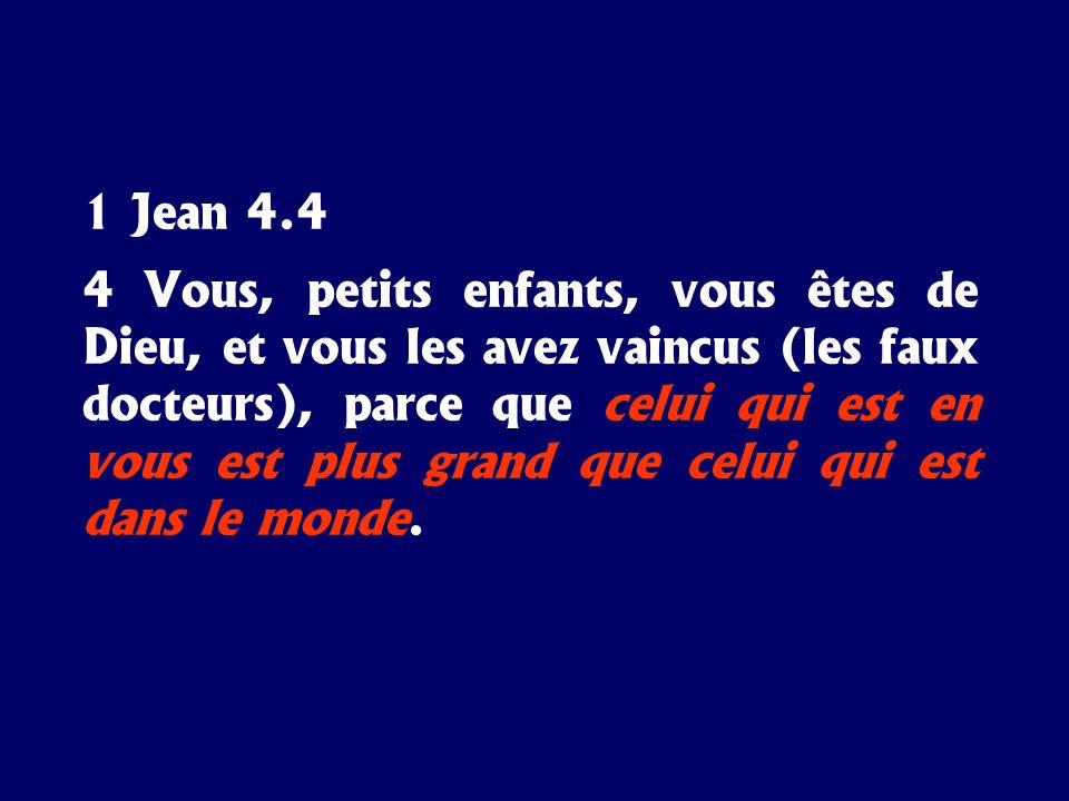 1 Jean 4.4 4 Vous, petits enfants, vous êtes de Dieu, et vous les avez vaincus (les faux docteurs), parce que celui qui est en vous est plus grand que