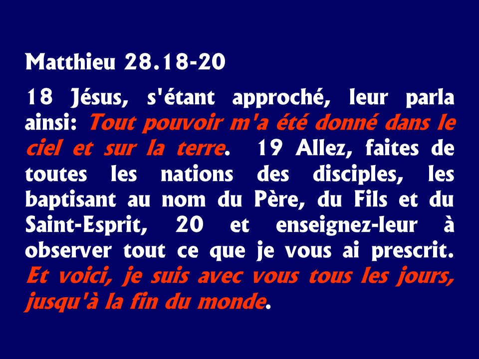 Matthieu 28.18-20 18 Jésus, s'étant approché, leur parla ainsi: Tout pouvoir m'a été donné dans le ciel et sur la terre. 19 Allez, faites de toutes le