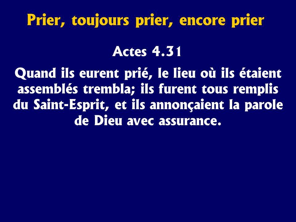 Prier, toujours prier, encore prier Actes 4.31 Quand ils eurent prié, le lieu où ils étaient assemblés trembla; ils furent tous remplis du Saint-Espri