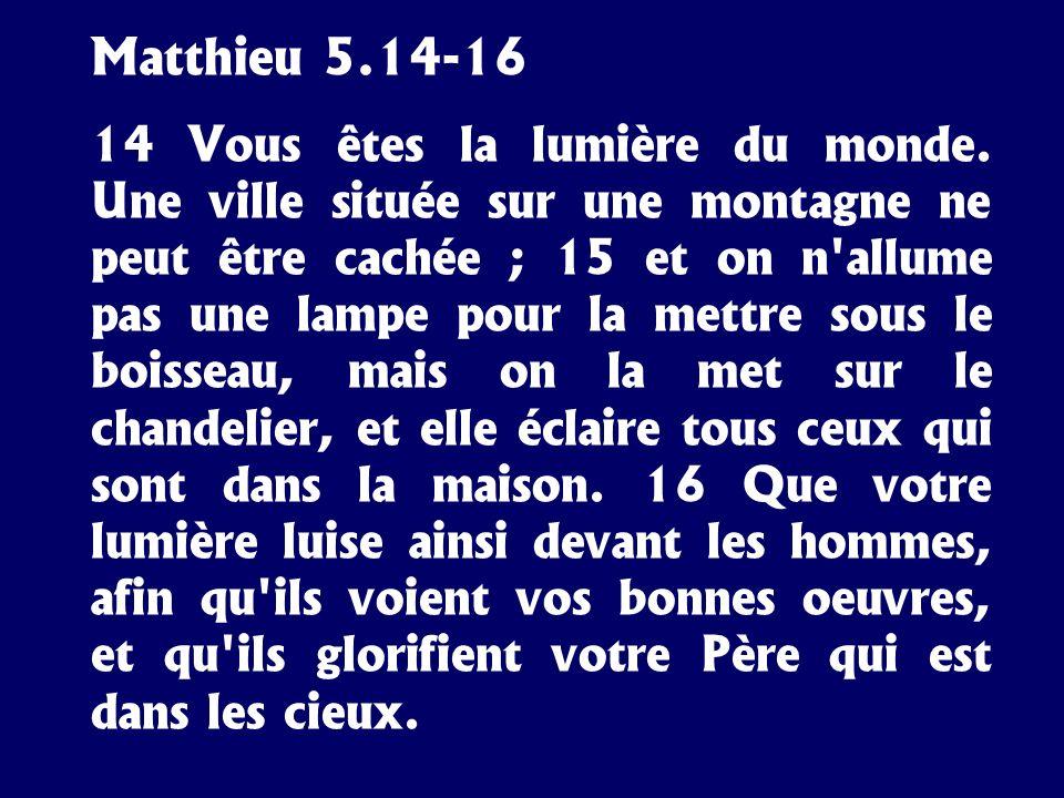 Matthieu 5.14-16 14 Vous êtes la lumière du monde. Une ville située sur une montagne ne peut être cachée ; 15 et on n'allume pas une lampe pour la met