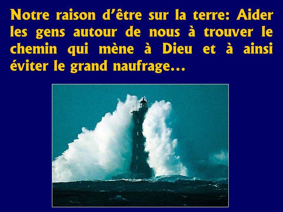 Notre raison dêtre sur la terre: Aider les gens autour de nous à trouver le chemin qui mène à Dieu et à ainsi éviter le grand naufrage...