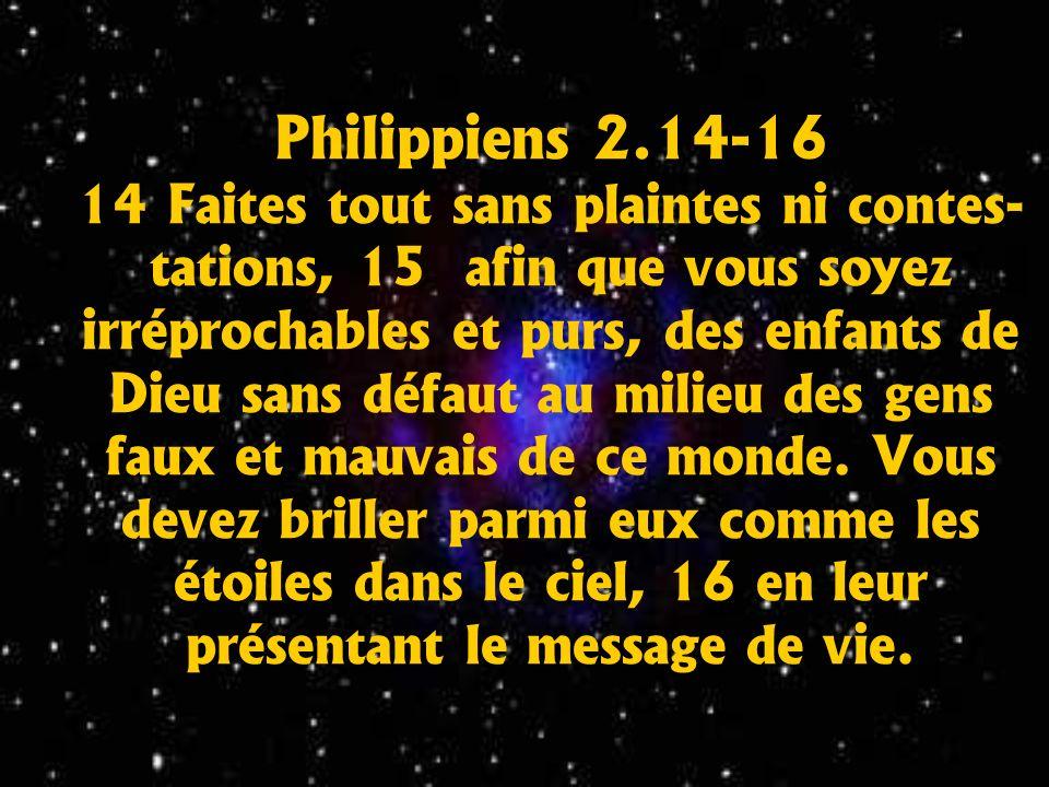Philippiens 2.14-16 14 Faites tout sans plaintes ni contes- tations, 15 afin que vous soyez irréprochables et purs, des enfants de Dieu sans défaut au