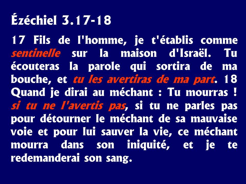 Ézéchiel 3.17-18 17 Fils de l'homme, je t'établis comme sentinelle sur la maison d'Israël. Tu écouteras la parole qui sortira de ma bouche, et tu les