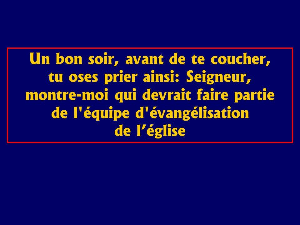 Un bon soir, avant de te coucher, tu oses prier ainsi: Seigneur, montre-moi qui devrait faire partie de l'équipe d'évangélisation de léglise