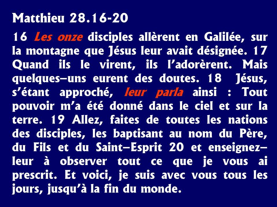 Matthieu 28.16-20 16 Les onze disciples allèrent en Galilée, sur la montagne que Jésus leur avait désignée. 17 Quand ils le virent, ils ladorèrent. Ma