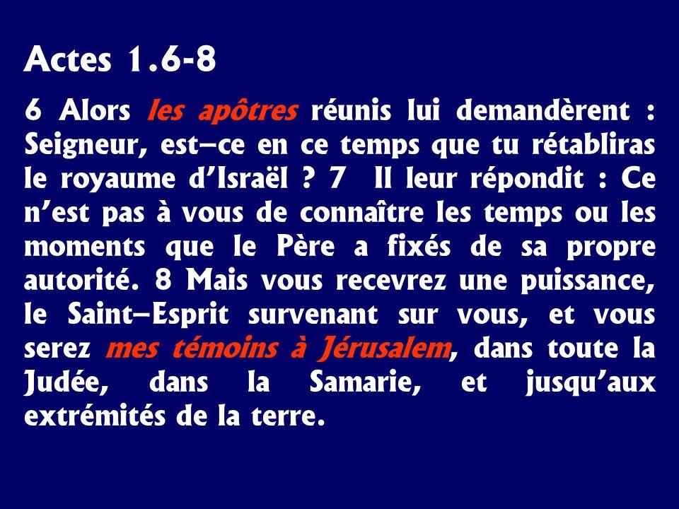 Actes 1.6-8 6 Alors les apôtres réunis lui demandèrent : Seigneur, est–ce en ce temps que tu rétabliras le royaume dIsraël ? 7 Il leur répondit : Ce n