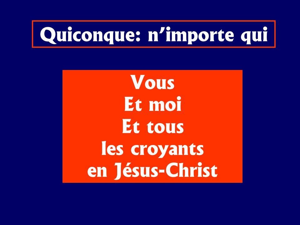 Quiconque: nimporte qui Vous Et moi Et tous les croyants en Jésus-Christ