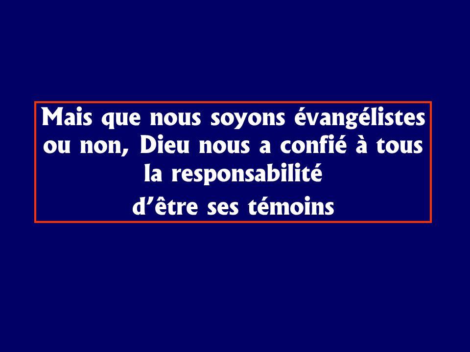 Mais que nous soyons évangélistes ou non, Dieu nous a confié à tous la responsabilité dêtre ses témoins