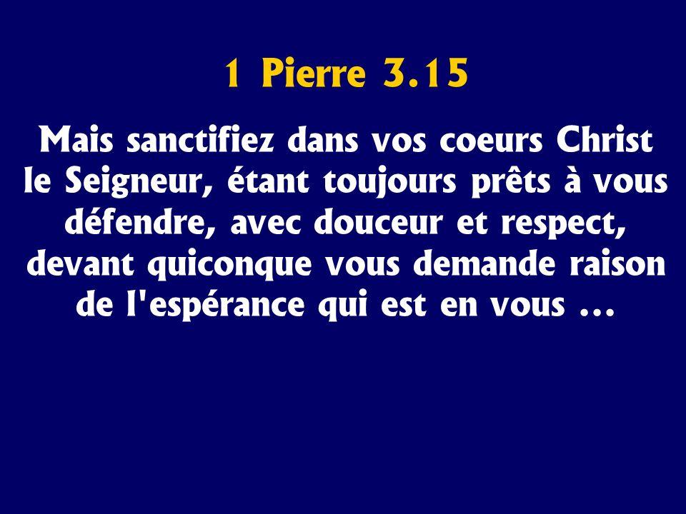 1 Pierre 3.15 Mais sanctifiez dans vos coeurs Christ le Seigneur, étant toujours prêts à vous défendre, avec douceur et respect, devant quiconque vous