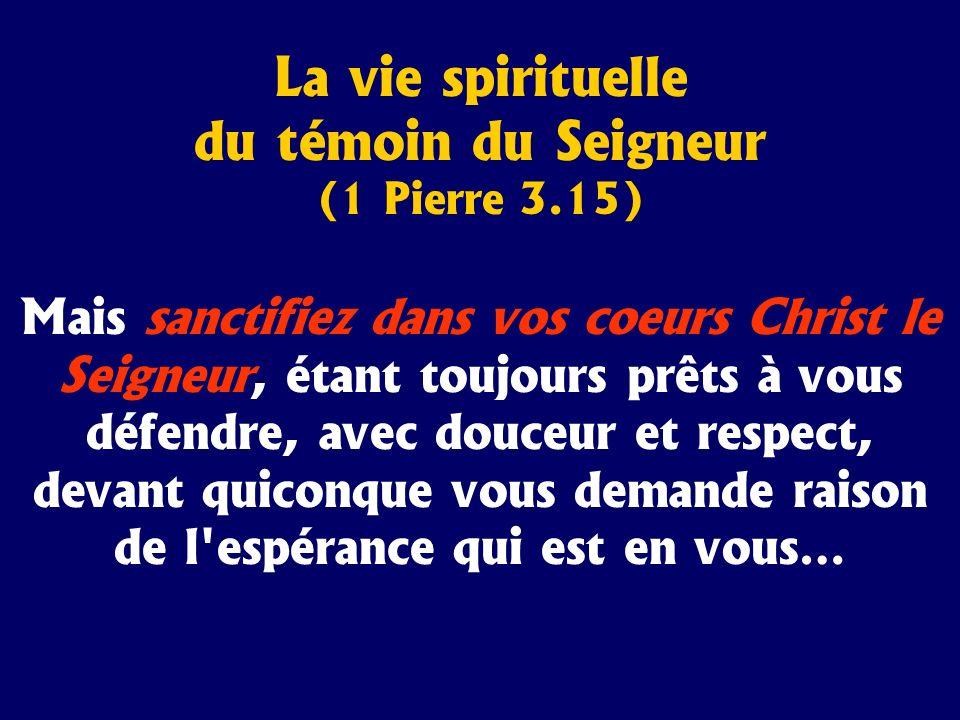 La vie spirituelle du témoin du Seigneur (1 Pierre 3.15) Mais sanctifiez dans vos coeurs Christ le Seigneur, étant toujours prêts à vous défendre, ave