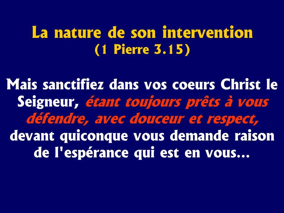 La nature de son intervention (1 Pierre 3.15) Mais sanctifiez dans vos coeurs Christ le Seigneur, étant toujours prêts à vous défendre, avec douceur e