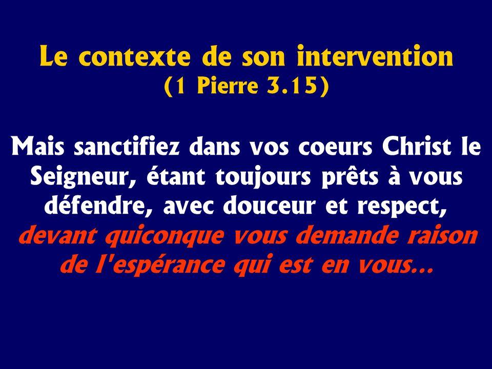Le contexte de son intervention (1 Pierre 3.15) Mais sanctifiez dans vos coeurs Christ le Seigneur, étant toujours prêts à vous défendre, avec douceur