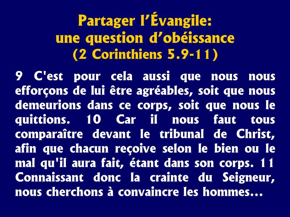 Partager lÉvangile: une question dobéissance (2 Corinthiens 5.9-11) 9 C'est pour cela aussi que nous nous efforçons de lui être agréables, soit que no