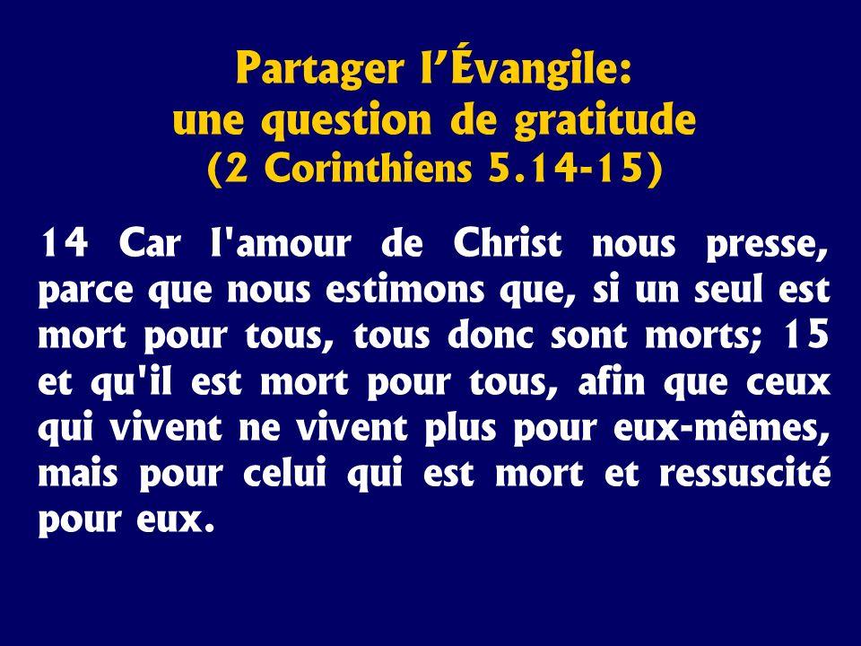 Partager lÉvangile: une question de gratitude (2 Corinthiens 5.14-15) 14 Car l'amour de Christ nous presse, parce que nous estimons que, si un seul es