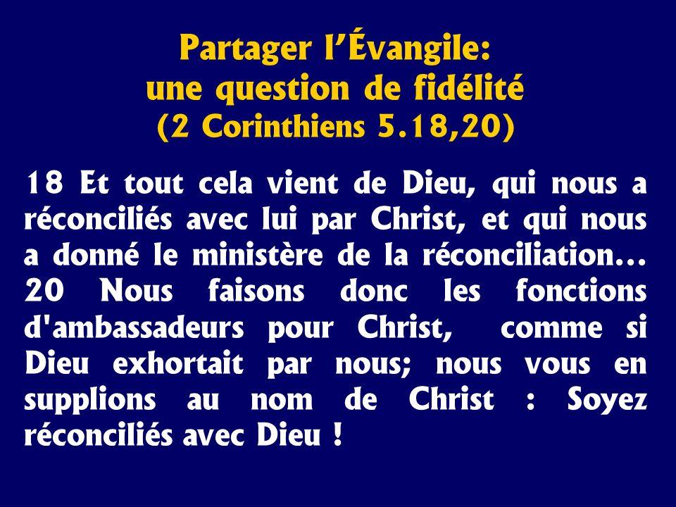 Partager lÉvangile: une question de fidélité (2 Corinthiens 5.18,20) 18 Et tout cela vient de Dieu, qui nous a réconciliés avec lui par Christ, et qui