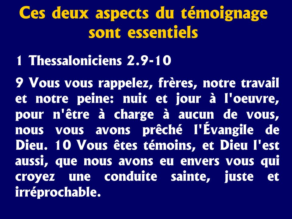 Ces deux aspects du témoignage sont essentiels 1 Thessaloniciens 2.9-10 9 Vous vous rappelez, frères, notre travail et notre peine: nuit et jour à l'o