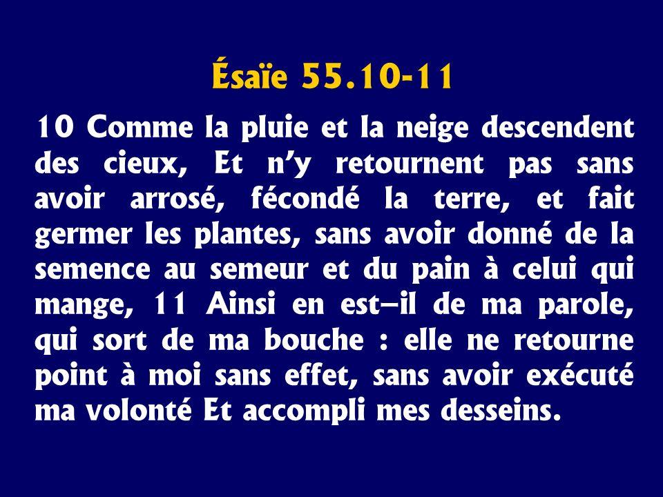 Ésaïe 55.10-11 10 Comme la pluie et la neige descendent des cieux, Et ny retournent pas sans avoir arrosé, fécondé la terre, et fait germer les plante