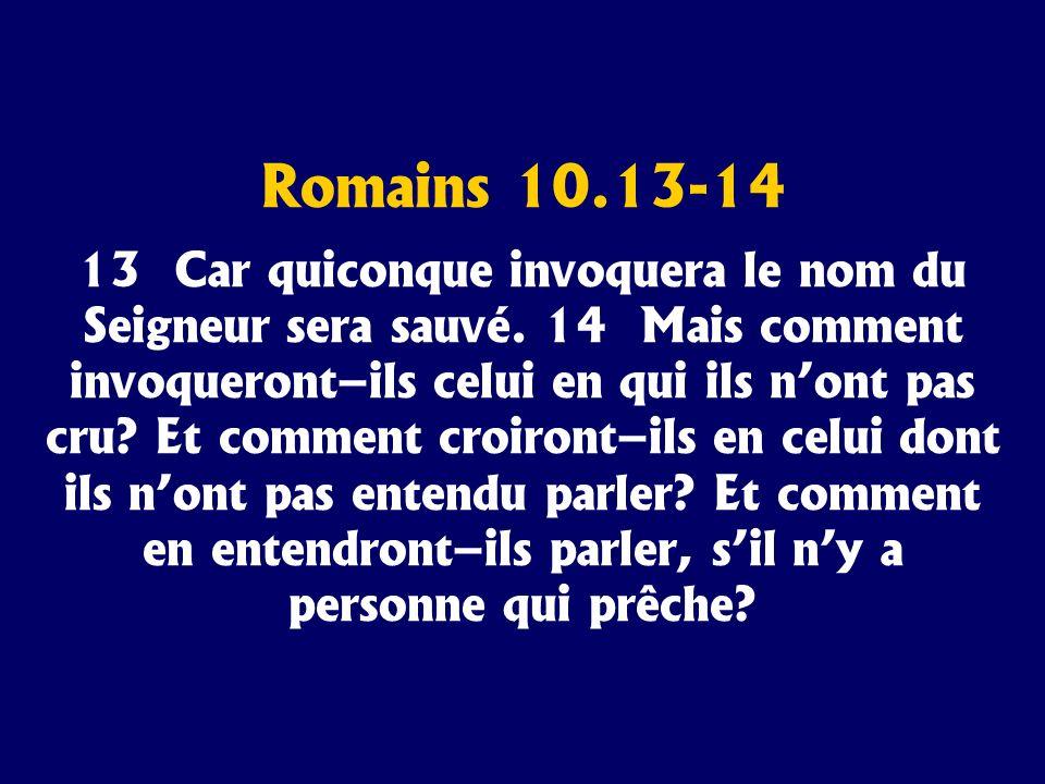Romains 10.13-14 13 Car quiconque invoquera le nom du Seigneur sera sauvé. 14 Mais comment invoqueront–ils celui en qui ils nont pas cru? Et comment c
