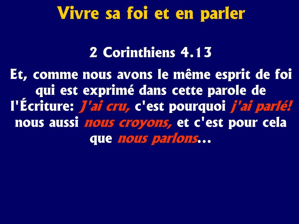 2 Corinthiens 4.13 Et, comme nous avons le même esprit de foi qui est exprimé dans cette parole de l'Écriture: J'ai cru, c'est pourquoi j'ai parlé! no