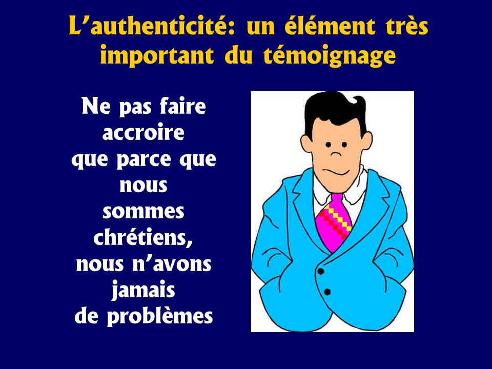 Lauthenticité: un élément très important du témoignage Ne pas faire accroire que parce que nous sommes chrétiens, nous navons jamais de problèmes